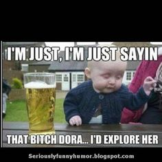Drunk baby says - I'm just, I'm just sayin. That bitch Dora. I'd explore her :D Funny Quotes, Funny Memes, Hilarious, Drunk Baby, Lol, Explore, Baseball Cards, Cute, Women