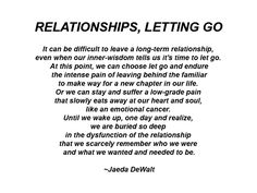 It can be difficult to leave a long-term relationship, even when our inner-wisdom tells us it's time to let go. At this point, we can choose let go and endure the intense pain of leaving behind the familiar to make way for a new chapter in our life. Or we can stay and suffer a low-grade pain that slowly eats away at our heart and soul, like an emotional cancer.   ~Jaeda DeWalt