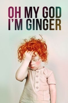 Don't know when being a Ginger became so bad, but this is freakin' hilarious anyway! I LOVE being a Ginger, and I think everyone else is just jealous:)
