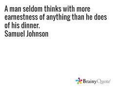 A man seldom thinks with more earnestness of anything than he does of his dinner. Samuel Johnson