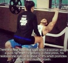 There is a new study that says when a woman sits on a guys hip when he is doing a chest press, his testosterone rises up to about 97.9% which promotes strength and muscle growth.