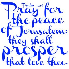 Psalm 122:6  Pray for the peace of Jerusalem: they shall prosper that love thee.