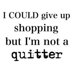 ♔ I could give up shopping but I'm not a quitter