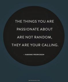 """The things you are passionate about are not random, they are your calling."" ~ Quote: Fabienne Fredrickson ~ Words of Wisdom / Quotes & Sayings Words Quotes, Me Quotes, Motivational Quotes, Inspirational Quotes, Sayings, Wisdom Quotes, 2015 Quotes, Pain Quotes, Happiness Quotes"