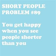 I'm not short by no means, but this made me laugh because it made me think about all my short friends and about how true this actually is! @Mary Kate Ingram @Leah Kouvelos @Anna Hall