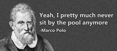 Yeah, I pretty much never sit by the pool anymore. --Marco Polo