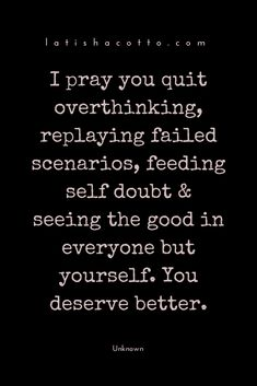 I pray ? you quit overthinking replaying failed scenarios feeling self doubt & seeing the good in everyone but yourself. You deserve better. Quotes Dream, Quotes To Live By, Wisdom Quotes, Happiness Quotes, Encouragement Quotes, This Is Me Quotes, Remember Me Quotes, You Deserve Better Quotes, Feel Better Quotes
