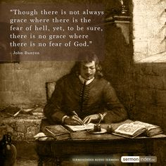 """""""Though there is not always grace where there is the fear of hell, yet, to be sure, there is no grace where there is no fear of God."""" - John Bunyan #grace #fearofgod #hell"""