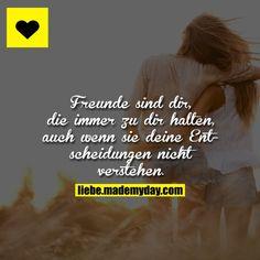 Freunde sind die, die immer zu dir halten, auch wenn sie deine Entscheidungen nicht verstehen.