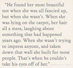 he found her most beautiful not when she was all fancied up, but when she wasn't. when she was lying on the carpet, her hair all a mess, laughing about something that had happened years ago. when she wasn;t trying to impress anyone, and taken down that wall she built for most people. that's when he couldn't take his eyes off of her