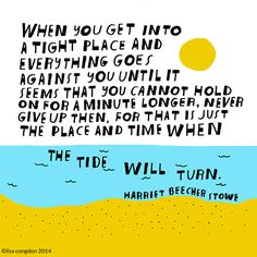 When you get into a tight place and everything goes against you until it seems that you cannot hold on for a minute longer, never give up then, for that is just the place and time when the tide will turn ~Harriet Beecher Stowe
