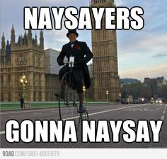 Lol naysayers.. I would love to show this to my English teacher whencwe talk about naysayers in writings haha