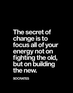 """The secret of change is to focus all of your energy not on fighting the old, but on building the new."" Socrates"