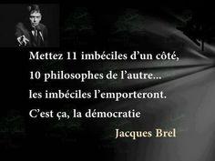 """""""Mettez onze imbéciles d'un côté, dix philosophes de l'autre... Les imbéciles l'emporteronr. C'est ça, la démocratie."""" (Jacques Brel)"""