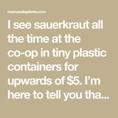 I see sauerkraut all the time at the co-op in tiny plastic containers for upwards of $5. I'm here to tell you that making your own kraut is so easy and delicious, plus its WAY cheaper.  I bou… Make Your Own, How To Make, Plastic Containers, Sauerkraut, Farmers Market, To Tell, Told You So, Homemade, Easy