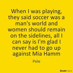 ... they said soccer was a man's world and women should remain on the sidelines, all I can say is I'm glad I never had to go up against Mia Hamm Pele Motivational Soccer Quotes, Mia Hamm, Mans World, Athletes, I Can, Sayings, Women, Lyrics, Quotations