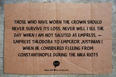 Those who have worn the crown should never survive its loss. Never will I see the day when I am not saluted as empress. — Empress Theodora to Emperor Justinian I when he considered fleeing from Constantinople during the Nika Riots