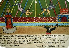 With this retablo, the trapeze artist Maximino Casas give thanks to Saint Barbara for protecting him during his debut in the Chispa circus. He was very nervous and, in spite of practicing a lot, was afraid of falling down. But everything went well.San Luis Potosi, Mexico