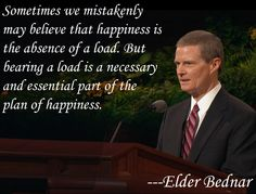 Bearing a load is a necessary and essential part of the plan of happiness.