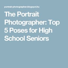 The Portrait Photographer: Top 5 Poses for High School Seniors