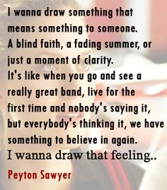 """nobody's saying it, but everybody's thinking it, we have something to believe in again""  -Peyton Sawyer, One Tree Hill on her art"