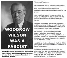 "Woodrow Wilson was a fascist. Not mentioned: He had suffragettes jailed and beaten, sold out the U.S. government to the Federal Reserve, established the IRS and income tax, and took away states' rights in the guise of ""democracy"" with the 17th Amendment."