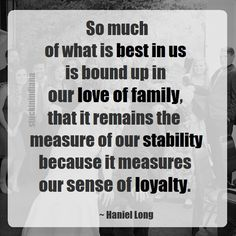 """""""So much of what is best in us is bound up in our love of family, that it remains the measure of our stability because it measures our sense of loyalty."""" ~ Haniel Long #quote"""