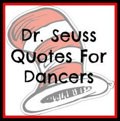 LOVE all of these! Have a read dancers :) Dance. Dr.Suess. Quotes
