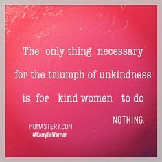 The only thing necessary for the triumph of unkindness is for kind women to do nothing. #carryonwarrior  http://momastery.com/blog/