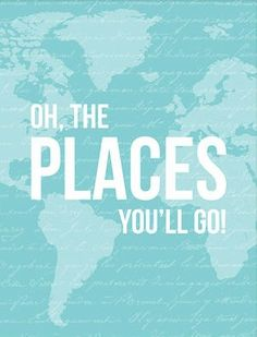 Oh, the places you'll go!=Makes me think of mrs Roberts go Gear up!