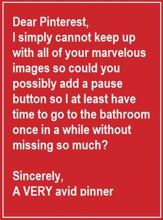 Dear Pinterest, I simply cannot keep up with all of your marvelous images... so could you possibly add a pause button, so I at least have time to go to the bathroom once in a while without missing so much?  Sincerely, A VERY avid pinner