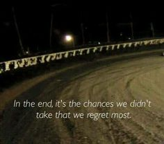 In the end it's the chances we didn't take that we regret. Applies to racing and life