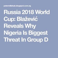 Russia 2018 World Cup: Blažević Reveals Why Nigeria Is Biggest Threat In Group D