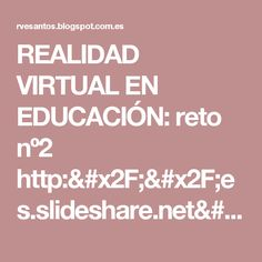 REALIDAD VIRTUAL EN EDUCACIÓN: reto nº2 http://es.slideshare.net/lucerodelalbaluzbel/edit_my_uploads