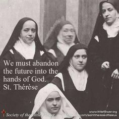 We must abandon the future into the hands of God. St. Therese of Lisieux