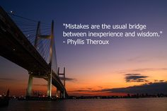 """Mistakes are the usual bridge between inexperience and wisdom."""
