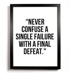 Never confuse a single failure with a final defeat