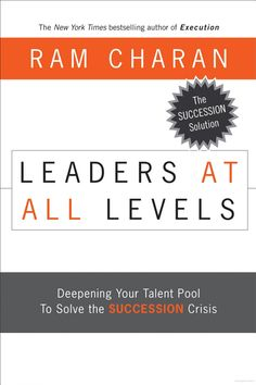 Leaders at All Levels: Deepening Your Talent Pool to Solve the Succession Crisis - Ram Charan