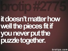 It doesn't matter how well the pieces fit if you never put the puzzle together