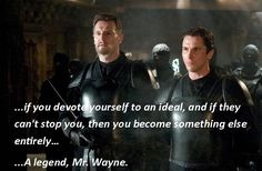 """...if you devote yourself to an ideal, and if they can't stop you, then you become something entirely....A legend, Mr Wayne."""