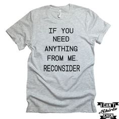 """The listing is for one short-sleeve unisex crew-neck t-shirt with """"If You Need Anything From Me. Reconsider"""" print. All t-shirts are unisex. We carry XS, S, M, L, XL, 2XL, 3XL Laying Flat Measurements"""