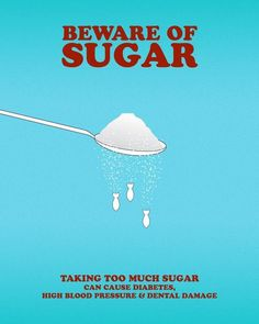 Beware of Sugar  Taking too much sugar can cause diabetes, high blood pressure and dental damage