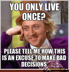 YOLO! Words cannot express to you how annoying it is to hear this all day at work... yes you only live once.. do your homework... graduate... and get a job and stop making out with your boyfriend in front of me it makes me want to gag.