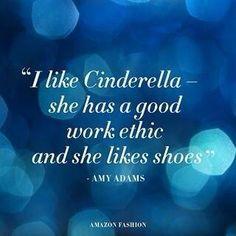 """""""I like Cinderella - she has a good work ethic and she likes shoes"""" - Amy Adams"""