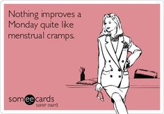 ..... . Nothing improves a Monday quite like menstrual cramps. Why is this SO TRUE TODAY. @Maridon Hinds-Hergenreter Bradley Schnitzer
