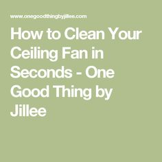 How to Clean Your Ceiling Fan in Seconds - One Good Thing by Jillee