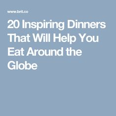 20 Inspiring Dinners That Will Help You Eat Around the Globe