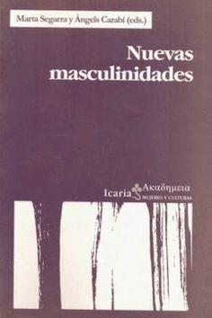 Nuevas masculinidades / Marta Segarra y Àngels Carabí (eds.) Icaria, Barcelona : 2000 [10] 189 p. Colección: Akademeia. Mujeres y culturas ; 2 ISBN 9788474264852 / 16 € / ES / ENS / REC / Cine / Filosofía / Género / Homosexualidad / Masculinidad / Psicología / Travestismo