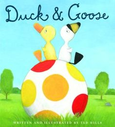 Duck and Goose -- one of the cutest books for kids and it's quality writing