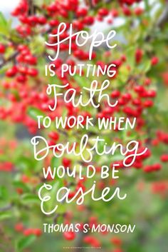 "I love LDS quotes ""Hope is putting Faith to work when doubting would be easier"" Thomas S Monson The Words, Cool Words, Words Of Hope, Uplifting Quotes, Motivational Quotes, Quotes Positive, Great Quotes, Quotes To Live By, Lds Quotes On Love"